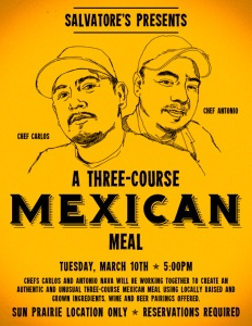 Chef's Antonio and Carlos create a three course mexican meal at Sal's in Sun Prairie This Tuesday!  $25/pp featuring tostadas de tinga, mixiotes de pollo, and cinnamon rice pudding with cochinitas!  Reservtations accepted, but  walk ins are welcome.