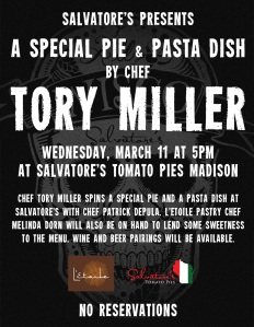 Wednesday, 3/11, Chef Tory Miller will create a special pie and pasta dish at Sal's in Madison. L'etoile pastry chef melinda dorn will create special desserts. No reservations necessary.